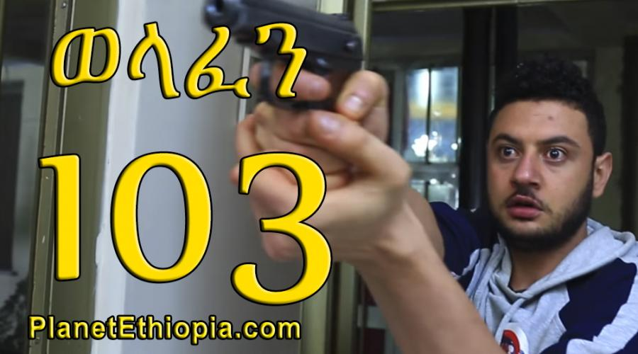 Welafen Season 4 - Part 103  (ወላፈን)