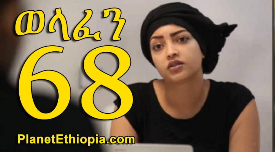 Welafen - Part 68  (ወላፈን)