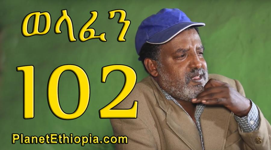 Welafen Season 4 - Part 102  (ወላፈን)
