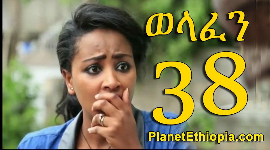Welafen - Part 38 (ወላፈን)