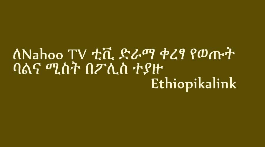 ለናሁ ቲቪ ድራማ ቀረፃ የወጡት ባልና ሚስት በፖሊስ ተያዙ Ethiopikalink