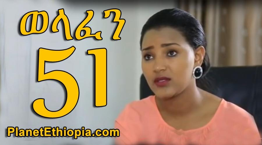 Welafen - Part 51 (ወላፈን)