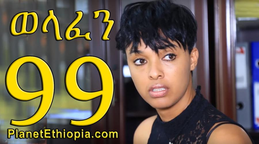 Welafen Season 4 - Part 99 (ወላፈን)