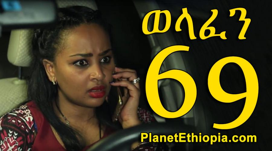Welafen - Part 69  (ወላፈን)