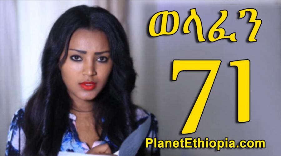 Welafen - Part 71  (ወላፈን)