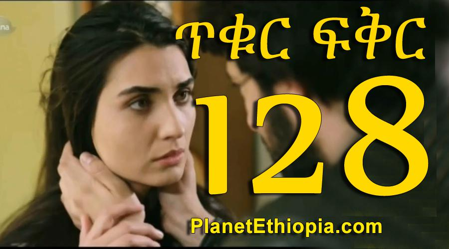 Tikur Fikir - Part 128 (ጥቁር ፍቅር)