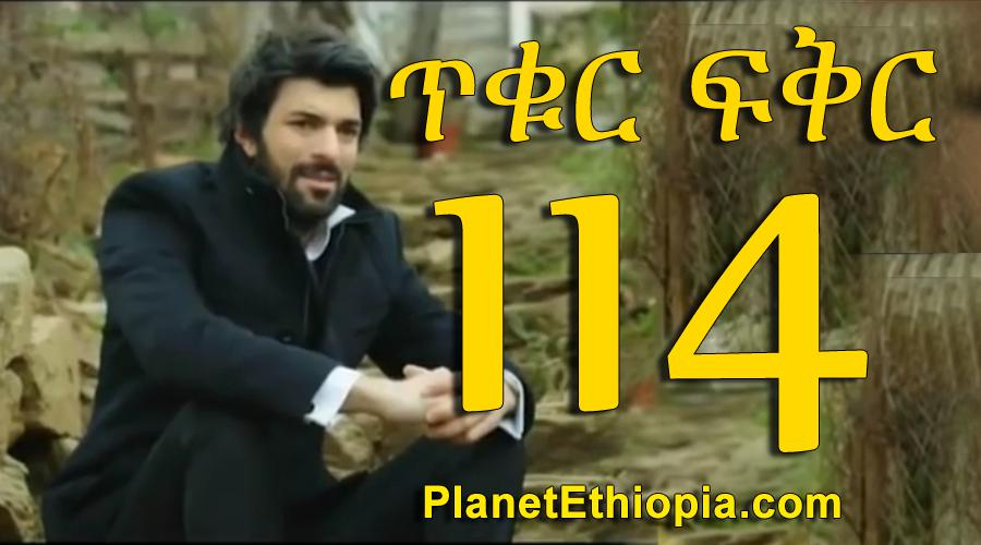 Tikur Fikir - Part 114 (ጥቁር ፍቅር)