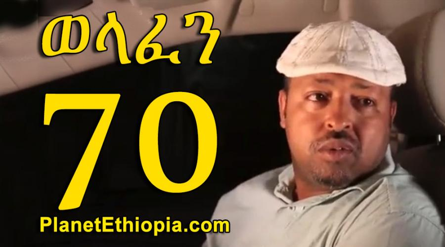 Welafen - Part 70  (ወላፈን)
