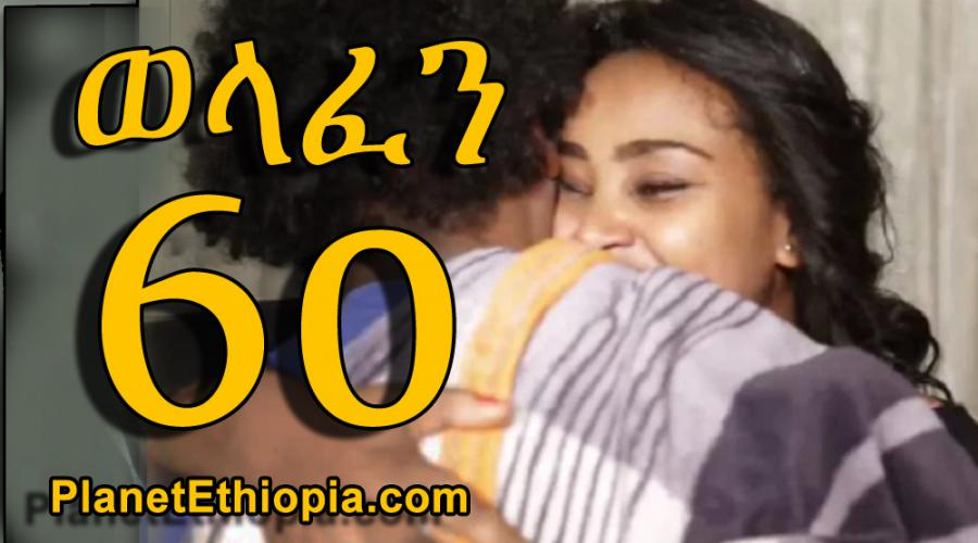 Welafen - Part 60 (ወላፈን)