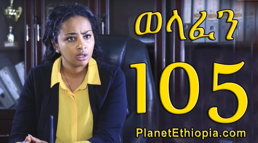 Welafen Season 4 - Part 105  (ወላፈን)