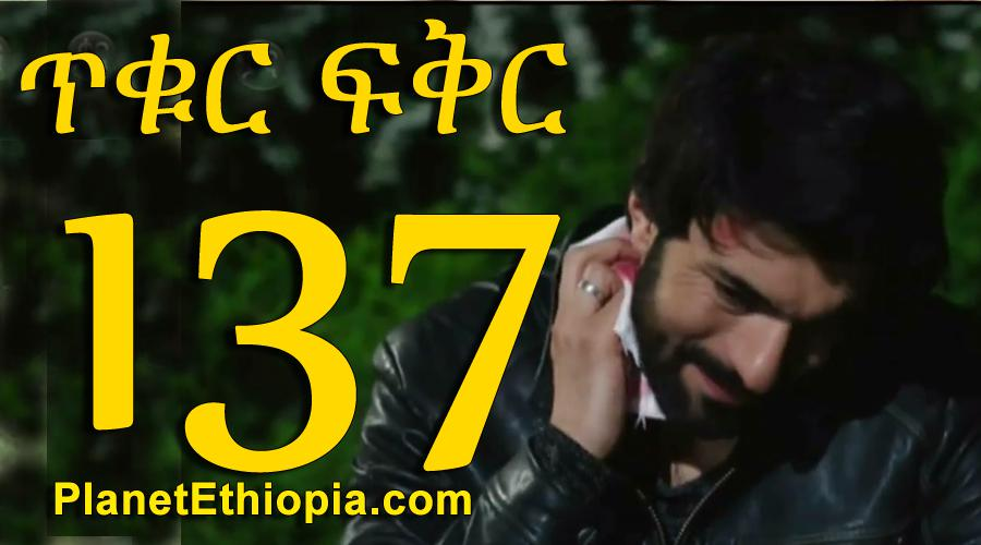 Tikur Fikir - Part 137 (ጥቁር ፍቅር)