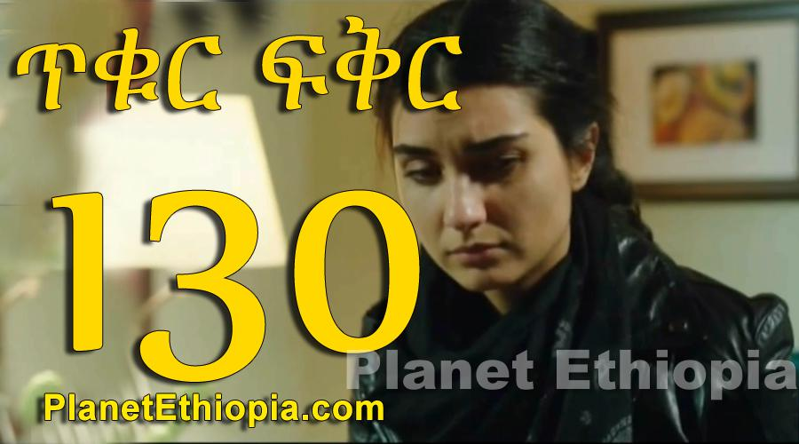 Tikur Fikir - Part 130 (ጥቁር ፍቅር)